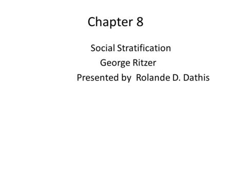 Chapter 8 Social Stratification George Ritzer Presented by Rolande D. Dathis.