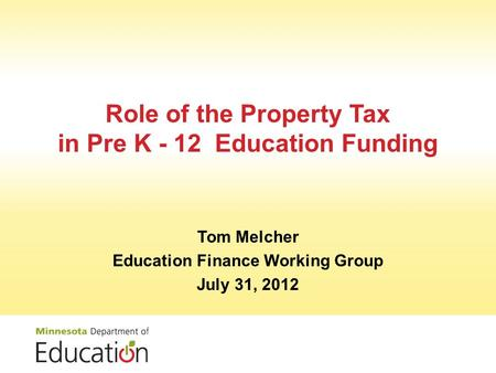 Role of the Property Tax in Pre K - 12 Education Funding Tom Melcher Education Finance Working Group July 31, 2012.