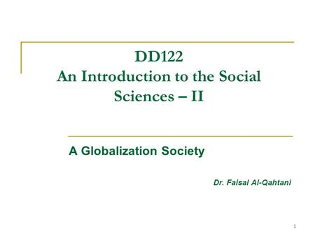 1 DD122 An Introduction to the Social Sciences – II A Globalization Society Dr. Faisal Al-Qahtani.