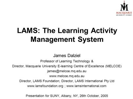 LAMS: The Learning Activity Management System James Dalziel Professor of Learning Technology & Director, Macquarie University E-learning Centre of Excellence.