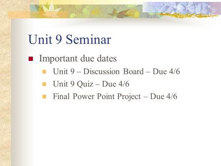 Unit 9 Seminar Important due dates Unit 9 – Discussion Board – Due 4/6 Unit 9 Quiz – Due 4/6 Final Power Point Project – Due 4/6.