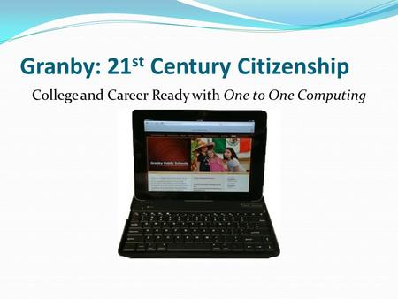 Granby: 21 st Century Citizenship College and Career Ready with One to One Computing.