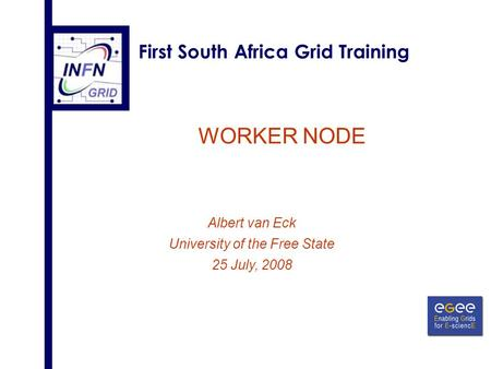 First South Africa Grid Training WORKER NODE Albert van Eck University of the Free State 25 July, 2008.