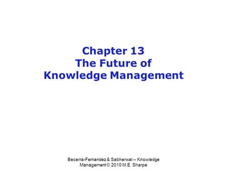 Becerra-Fernandez & Sabherwal -- Knowledge Management © 2010 M.E. Sharpe Chapter 13 The Future of Knowledge Management.