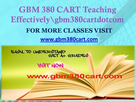 GBM 380 CART Teaching Effectively\gbm380cartdotcom FOR MORE CLASSES VISIT www.gbm380cart.com.