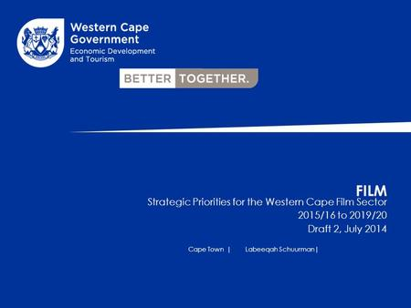 FILM Strategic Priorities for the Western Cape Film Sector 2015/16 to 2019/20 Draft 2, July 2014 Cape Town |Labeeqah Schuurman|