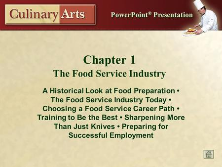 PowerPoint ® Presentation Chapter 1 The Food Service Industry A Historical Look at Food Preparation The Food Service Industry Today Choosing a Food Service.