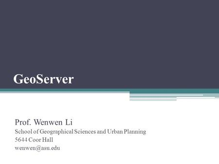 GeoServer Prof. Wenwen Li School of Geographical Sciences and Urban Planning 5644 Coor Hall