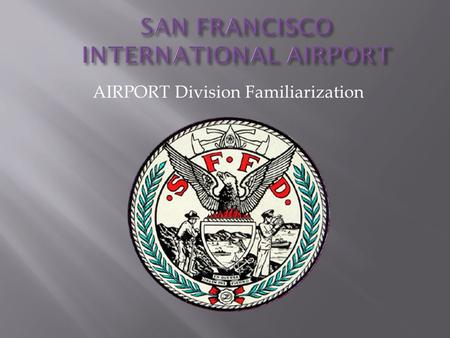 AIRPORT Division Familiarization. Familiarity With:  SFO Facts  SFO Target Hazards  Recent and Pending Upgrades and Changes  Challenges Facing The.