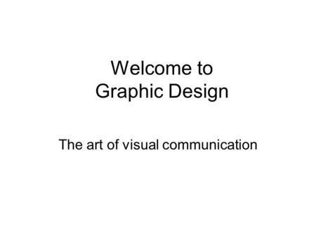 Welcome to Graphic Design The art of visual communication.