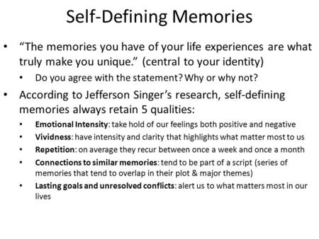 "Self-Defining Memories ""The memories you have of your life experiences are what truly make you unique."" (central to your identity) Do you agree with the."