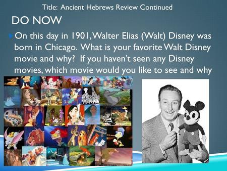 DO NOW  On this day in 1901, Walter Elias (Walt) Disney was born in Chicago. What is your favorite Walt Disney movie and why? If you haven't seen any.