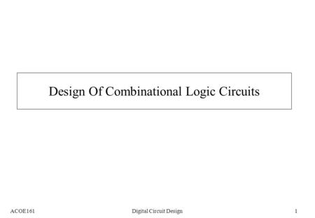 ACOE161Digital Circuit Design1 Design Of Combinational Logic Circuits.