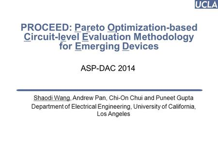 PROCEED: Pareto Optimization-based Circuit-level Evaluation Methodology for Emerging Devices Shaodi Wang, Andrew Pan, Chi-On Chui and Puneet Gupta Department.