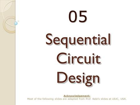 Sequential Circuit Design 05 Acknowledgement: Most of the following slides are adapted from Prof. Kale's slides at UIUC, USA.
