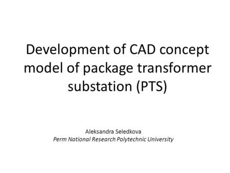 Development of CAD concept model of package transformer substation (PTS) Aleksandra Seledkova Perm National Research Polytechnic University.