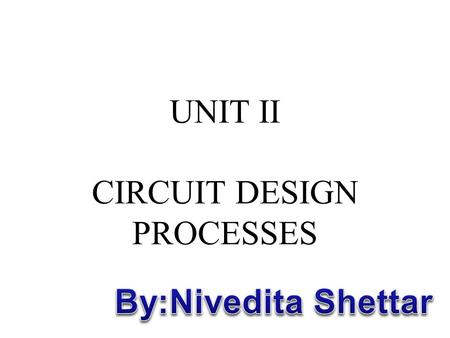 UNIT II CIRCUIT DESIGN PROCESSES. Objectives: –To know MOS layers –To understand the stick diagrams –To learn design rules –To understand layout and symbolic.