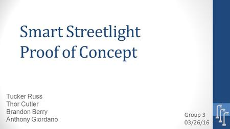 Smart Streetlight Proof of Concept Group 3 03/26/16 Tucker Russ Thor Cutler Brandon Berry Anthony Giordano.