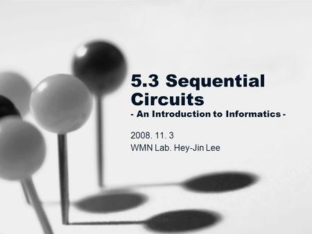 5.3 Sequential Circuits - An Introduction to Informatics - 2008. 11. 3 WMN Lab. Hey-Jin Lee.