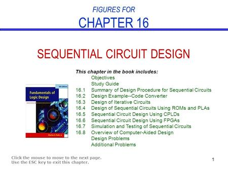 1 FIGURES FOR CHAPTER 16 SEQUENTIAL CIRCUIT DESIGN Click the mouse to move to the next page. Use the ESC key to exit this chapter. This chapter in the.