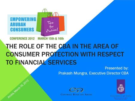 THE ROLE OF THE CBA IN THE AREA OF CONSUMER PROTECTION WITH RESPECT TO FINANCIAL SERVICES Presented by: Prakash Mungra, Executive Director CBA Aruba, March.