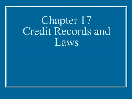 Chapter 17 Credit Records and Laws. Credit Records and Laws Establishing Good Credit Credit Records Creditworthiness Getting Started With Credit Credit.