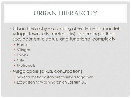 URBAN HIERARCHY Urban hierarchy – a ranking of settlements (hamlet, village, town, city, metropolis) according to their size, economic status, and functional.