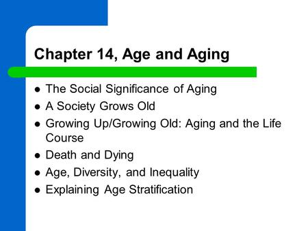 Chapter 14, Age and Aging The Social Significance of Aging A Society Grows Old Growing Up/Growing Old: Aging and the Life Course Death and Dying Age, Diversity,
