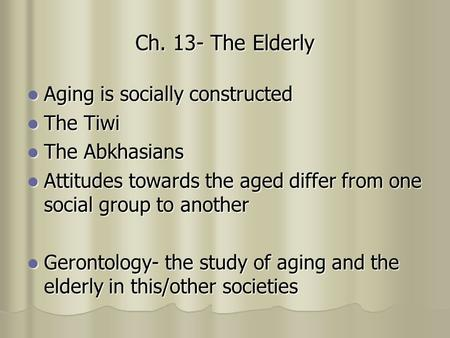 Ch. 13- The Elderly Aging is socially constructed Aging is socially constructed The Tiwi The Tiwi The Abkhasians The Abkhasians Attitudes towards the aged.