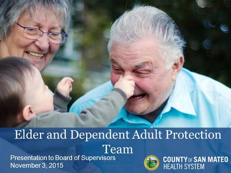 Elder and Dependent Adult Protection Team Presentation to Board of Supervisors November 3, 2015.