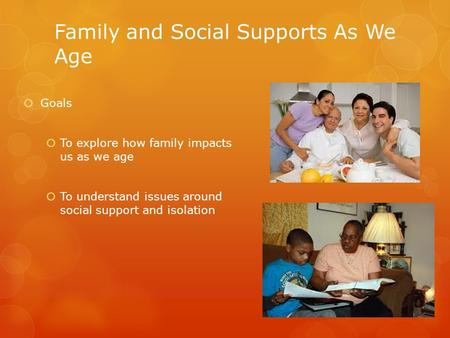 Family and Social Supports As We Age  Goals  To explore how family impacts us as we age  To understand issues around social support and isolation.