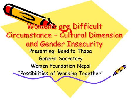"Women's are Difficult Circumstance – Cultural Dimension and Gender Insecurity Presenting: Bandita Thapa General Secretary Women Foundation Nepal ""Possibilities."