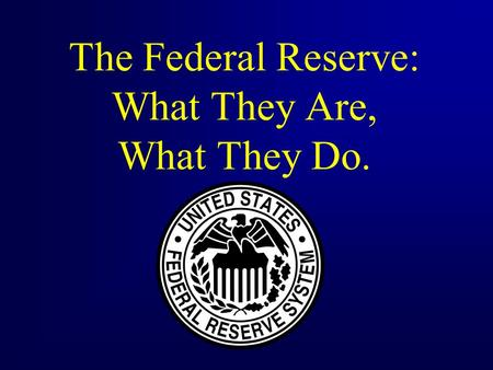 The Federal Reserve: What They Are, What They Do..