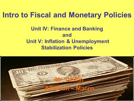 Intro to Fiscal and Monetary Policies Unit IV: Finance and Banking and Unit V: Inflation & Unemployment Stabilization Policies Mr. Griffin AP Econ – Macro.