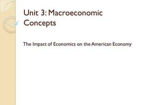 Unit 3: Macroeconomic Concepts The Impact of Economics on the American Economy.