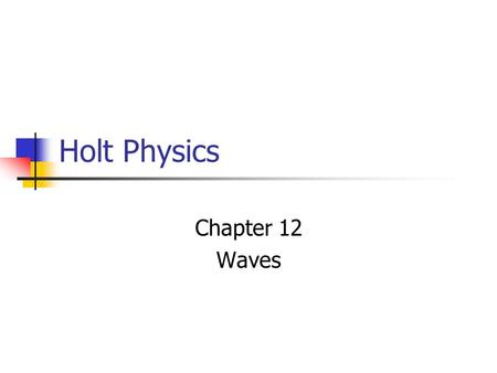 Holt Physics Chapter 12 Waves. 12-1 Periodic Motion A repeated motion that is back and forth over the same path.