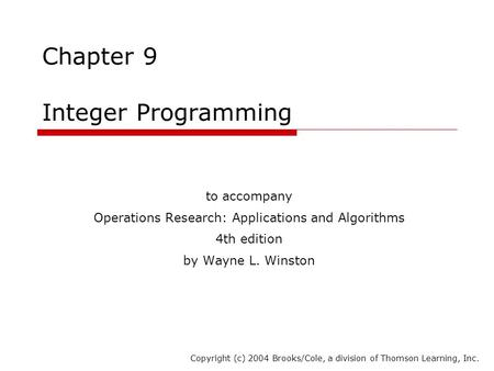 Chapter 9 Integer Programming to accompany Operations Research: Applications and Algorithms 4th edition by Wayne L. Winston Copyright (c) 2004 Brooks/Cole,