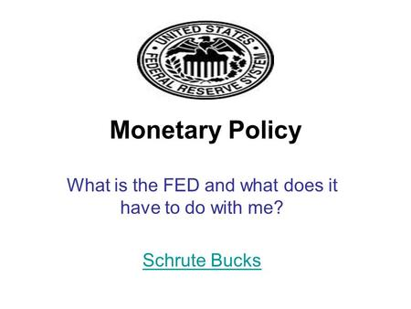 Monetary Policy What is the FED and what does it have to do with me? Schrute Bucks.