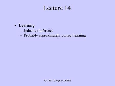 CS-424 Gregory Dudek Lecture 14 Learning –Inductive inference –Probably approximately correct learning.