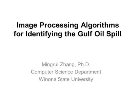 Image Processing Algorithms for Identifying the Gulf Oil Spill Mingrui Zhang, Ph.D. Computer Science Department Winona State University.