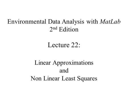 Environmental Data Analysis with MatLab 2 nd Edition Lecture 22: Linear Approximations and Non Linear Least Squares.
