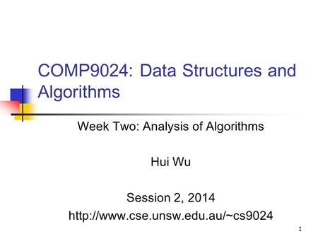 1 COMP9024: Data Structures and <strong>Algorithms</strong> Week Two: Analysis <strong>of</strong> <strong>Algorithms</strong> Hui Wu Session 2, 2014