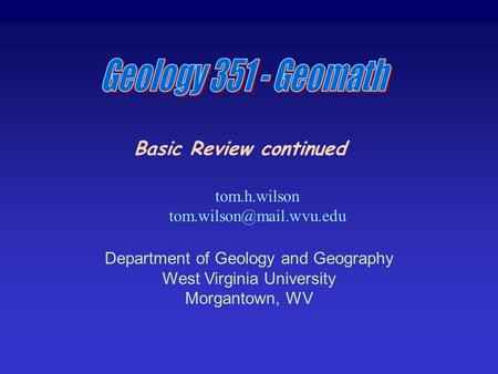 Basic Review continued tom.h.wilson Department of Geology and Geography West Virginia University Morgantown, WV.
