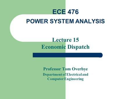 Lecture 15 Economic Dispatch Professor Tom Overbye Department of Electrical and Computer Engineering ECE 476 POWER SYSTEM ANALYSIS.