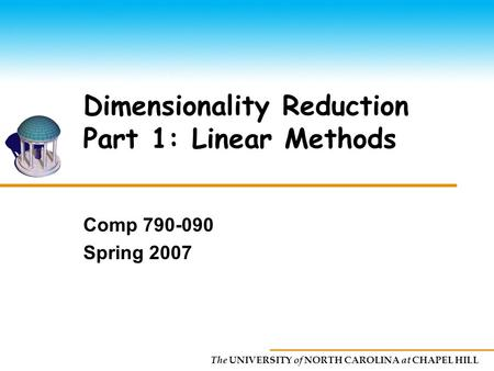 The UNIVERSITY of NORTH CAROLINA at CHAPEL HILL Dimensionality Reduction Part 1: Linear Methods Comp 790-090 Spring 2007.