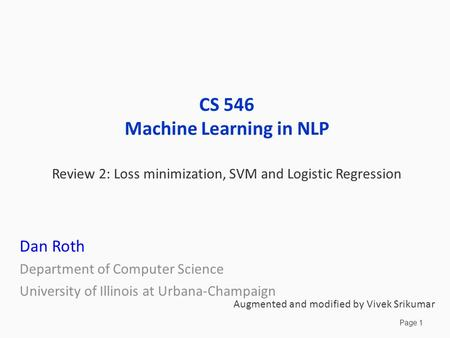 Page 1 CS 546 Machine Learning in NLP Review 2: Loss minimization, SVM and Logistic Regression Dan Roth Department of Computer Science University of Illinois.