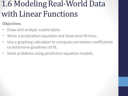 1.6 Modeling Real-World Data with Linear Functions Objectives Draw and analyze scatter plots. Write a predication equation and draw best-fit lines. Use.