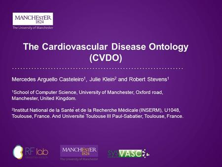 The Cardiovascular Disease Ontology (CVDO) Mercedes Arguello Casteleiro 1, Julie Klein 2 and Robert Stevens 1 1 School of Computer Science, University.
