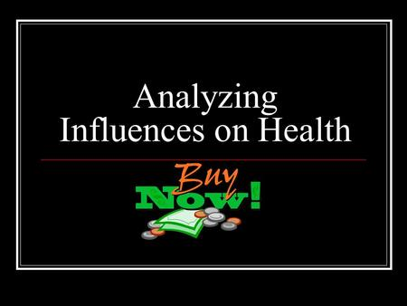 Analyzing Influences on Health. 1. Identify people and things that might influence you. Media - are the various forms of mass communication. Advertisement.