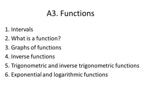 A3. Functions 1. Intervals 2. What is a function? 3. Graphs of functions 4. Inverse functions 5. Trigonometric and inverse trigonometric functions 6. Exponential.